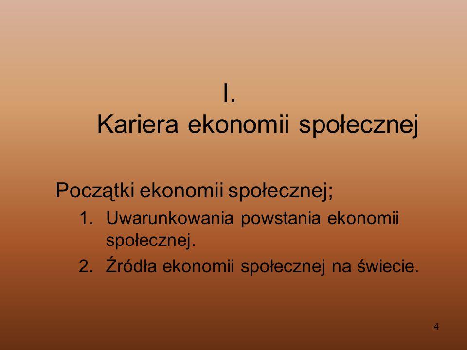 4 I. Kariera ekonomii społecznej Początki ekonomii społecznej; 1.Uwarunkowania powstania ekonomii społecznej. 2.Źródła ekonomii społecznej na świecie.