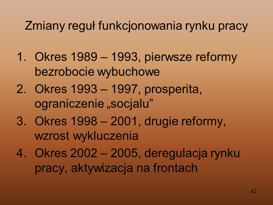 42 Zmiany reguł funkcjonowania rynku pracy 1.Okres 1989 – 1993, pierwsze reformy bezrobocie wybuchowe 2.Okres 1993 – 1997, prosperita, ograniczenie so