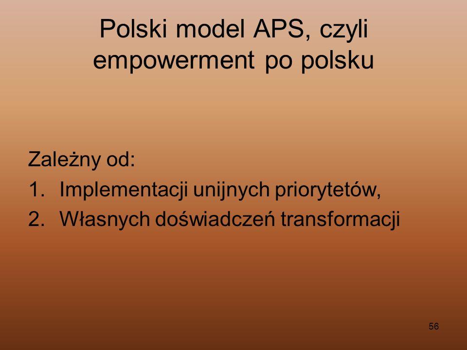 56 Polski model APS, czyli empowerment po polsku Zależny od: 1.Implementacji unijnych priorytetów, 2.Własnych doświadczeń transformacji