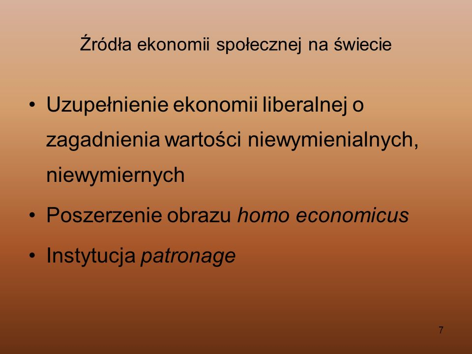 7 Źródła ekonomii społecznej na świecie Uzupełnienie ekonomii liberalnej o zagadnienia wartości niewymienialnych, niewymiernych Poszerzenie obrazu hom