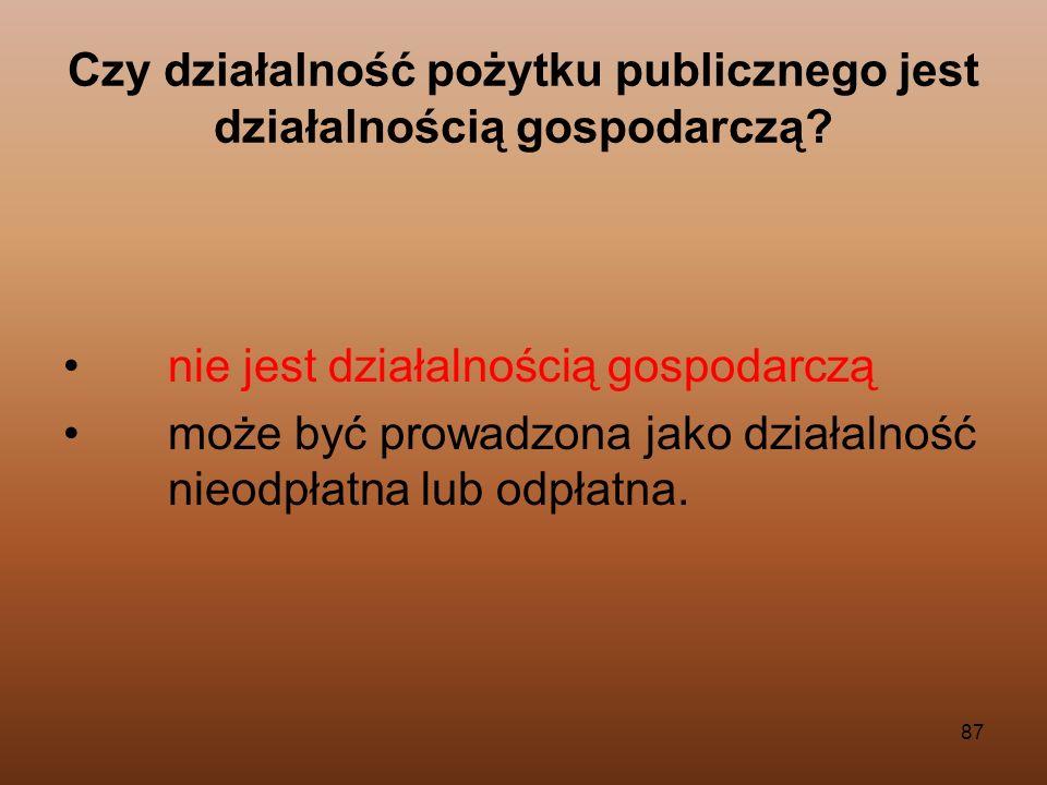 87 Czy działalność pożytku publicznego jest działalnością gospodarczą? nie jest działalnością gospodarczą może być prowadzona jako działalność nieodpł