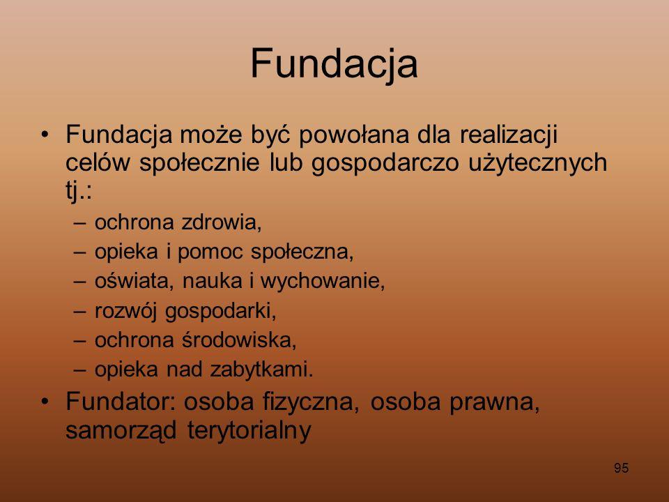 95 Fundacja Fundacja może być powołana dla realizacji celów społecznie lub gospodarczo użytecznych tj.: –ochrona zdrowia, –opieka i pomoc społeczna, –