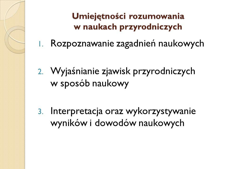 Umiejętności rozumowania w naukach przyrodniczych 1. Rozpoznawanie zagadnień naukowych 2. Wyjaśnianie zjawisk przyrodniczych w sposób naukowy 3. Inter