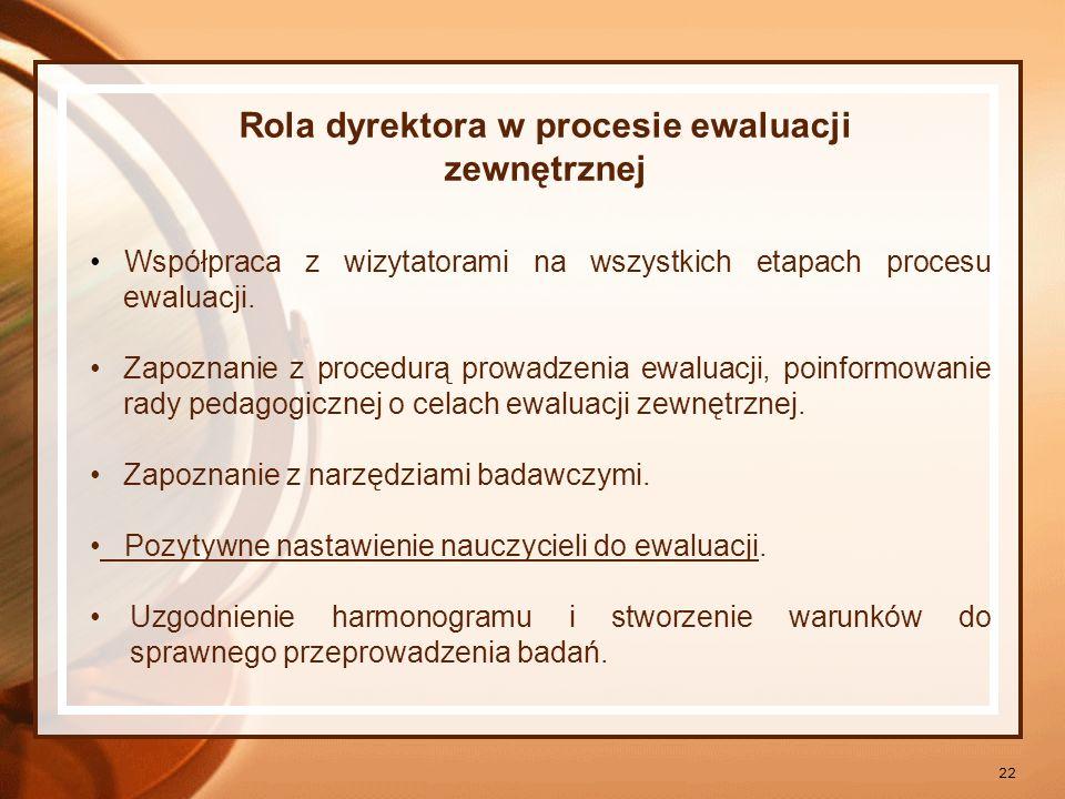 22 Rola dyrektora w procesie ewaluacji zewnętrznej Współpraca z wizytatorami na wszystkich etapach procesu ewaluacji. Zapoznanie z procedurą prowadzen