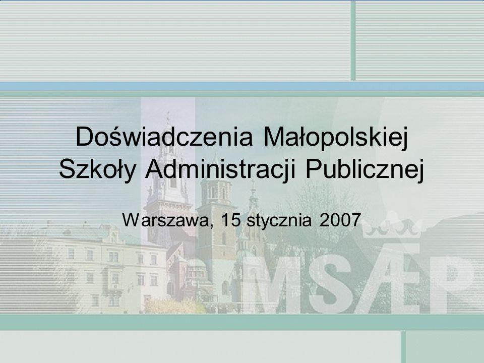 Doświadczenia Małopolskiej Szkoły Administracji Publicznej Warszawa, 15 stycznia 2007