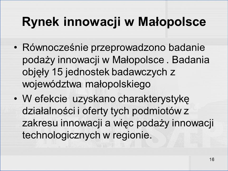 16 Rynek innowacji w Małopolsce Równocześnie przeprowadzono badanie podaży innowacji w Małopolsce. Badania objęły 15 jednostek badawczych z województw