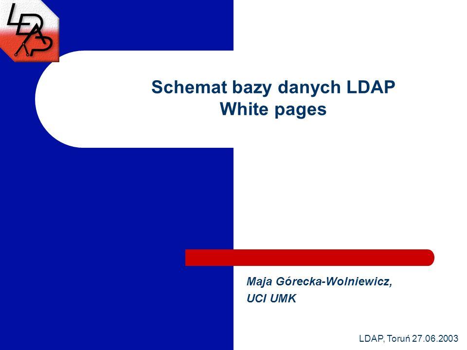 LDAP, Toruń 27.06.2003 Schemat bazy danych LDAP White pages Maja Górecka-Wolniewicz, UCI UMK