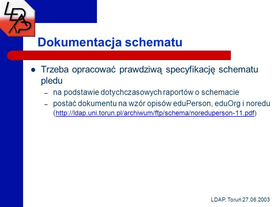 LDAP, Toruń 27.06.2003 Dokumentacja schematu Trzeba opracować prawdziwą specyfikację schematu pledu – na podstawie dotychczasowych raportów o schemacie – postać dokumentu na wzór opisów eduPerson, eduOrg i noredu ( http://ldap.uni.torun.pl/archiwum/ftp/schema/noreduperson-11.pdf) http://ldap.uni.torun.pl/archiwum/ftp/schema/noreduperson-11.pdf