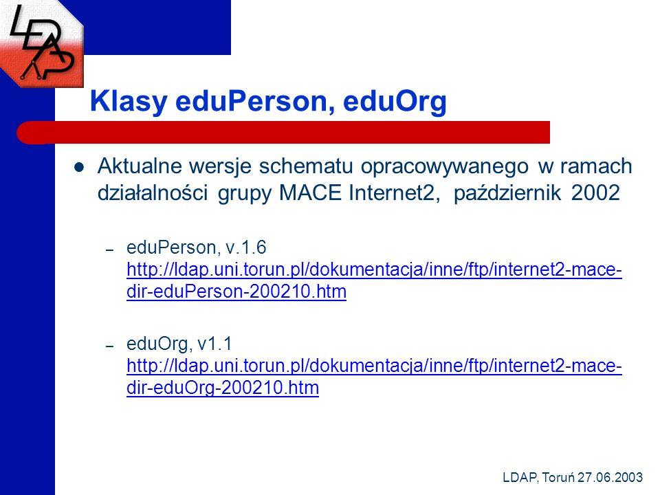 LDAP, Toruń 27.06.2003 Klasy eduPerson, eduOrg Aktualne wersje schematu opracowywanego w ramach działalności grupy MACE Internet2, październik 2002 – eduPerson, v.1.6 http://ldap.uni.torun.pl/dokumentacja/inne/ftp/internet2-mace- dir-eduPerson-200210.htm http://ldap.uni.torun.pl/dokumentacja/inne/ftp/internet2-mace- dir-eduPerson-200210.htm – eduOrg, v1.1 http://ldap.uni.torun.pl/dokumentacja/inne/ftp/internet2-mace- dir-eduOrg-200210.htm http://ldap.uni.torun.pl/dokumentacja/inne/ftp/internet2-mace- dir-eduOrg-200210.htm