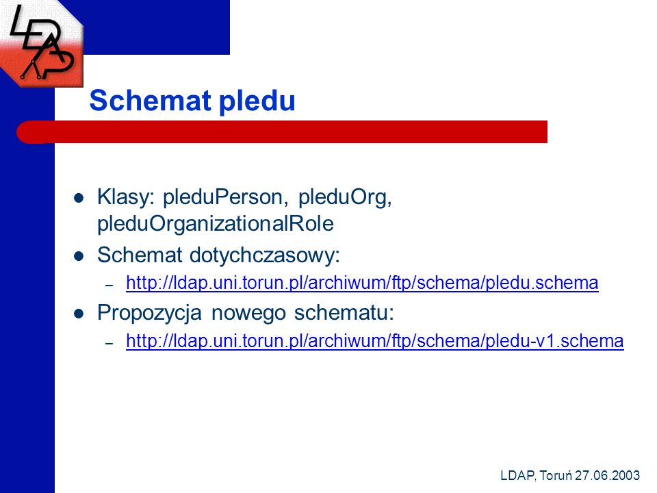 LDAP, Toruń 27.06.2003 Schemat pledu Klasy: pleduPerson, pleduOrg, pleduOrganizationalRole Schemat dotychczasowy: – http://ldap.uni.torun.pl/archiwum/ftp/schema/pledu.schema http://ldap.uni.torun.pl/archiwum/ftp/schema/pledu.schema Propozycja nowego schematu: – http://ldap.uni.torun.pl/archiwum/ftp/schema/pledu-v1.schema http://ldap.uni.torun.pl/archiwum/ftp/schema/pledu-v1.schema