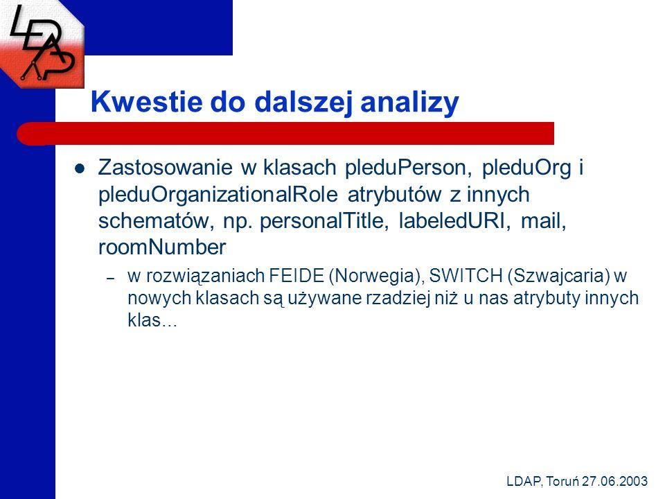 LDAP, Toruń 27.06.2003 Kwestie do dalszej analizy Zastosowanie w klasach pleduPerson, pleduOrg i pleduOrganizationalRole atrybutów z innych schematów, np.