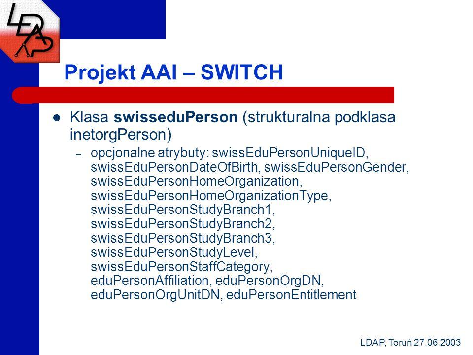 LDAP, Toruń 27.06.2003 Projekt AAI – SWITCH Klasa swisseduPerson (strukturalna podklasa inetorgPerson) – opcjonalne atrybuty: swissEduPersonUniqueID,