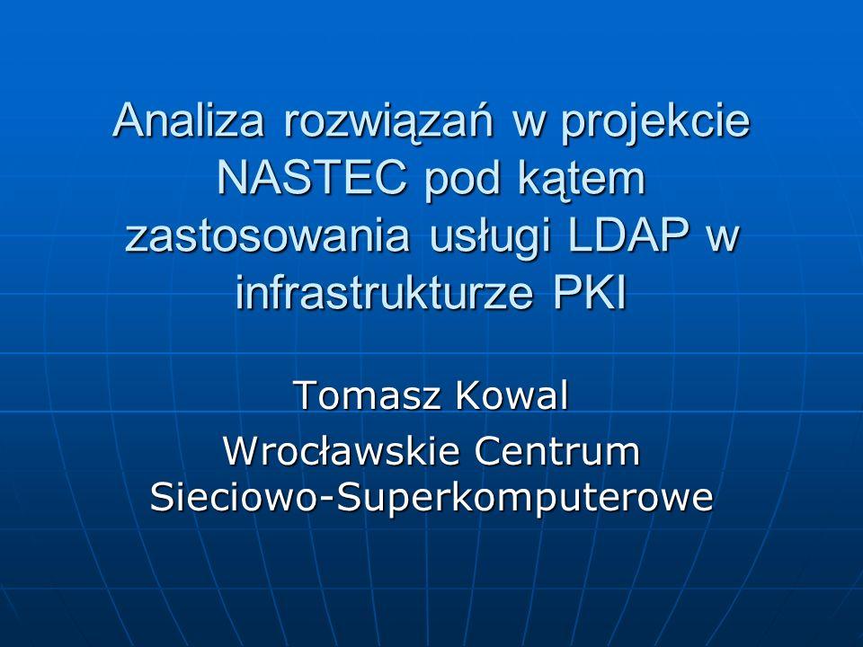 Analiza rozwiązań w projekcie NASTEC pod kątem zastosowania usługi LDAP w infrastrukturze PKI Tomasz Kowal Wrocławskie Centrum Sieciowo-Superkomputerowe