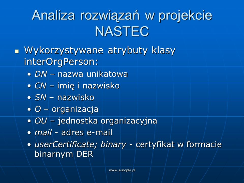 www.europki.pl Analiza rozwiązań w projekcie NASTEC Wykorzystywane atrybuty klasy interOrgPerson: Wykorzystywane atrybuty klasy interOrgPerson: DN – nazwa unikatowaDN – nazwa unikatowa CN – imię i nazwiskoCN – imię i nazwisko SN – nazwiskoSN – nazwisko O – organizacjaO – organizacja OU – jednostka organizacyjnaOU – jednostka organizacyjna mail - adres e-mailmail - adres e-mail userCertificate; binary - certyfikat w formacie binarnym DERuserCertificate; binary - certyfikat w formacie binarnym DER