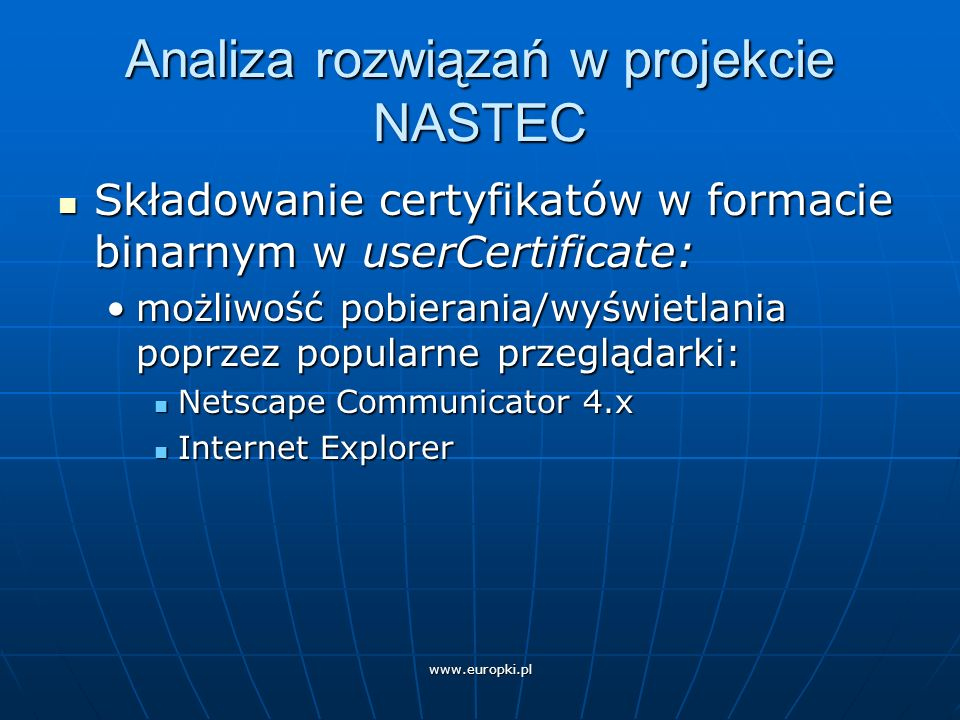 www.europki.pl Analiza rozwiązań w projekcie NASTEC Problemy z przeglądarkami: Problemy z przeglądarkami: Netscape Communicator 4.xNetscape Communicator 4.x metody pobierania certyfikatu metody pobierania certyfikatu przeszukiwanie LDAP-u poprzez zakładkę securityprzeszukiwanie LDAP-u poprzez zakładkę security tylko stamtąd można pobrać certyfikat z bazy LDAP tylko stamtąd można pobrać certyfikat z bazy LDAP wymaga podania pełnego adresu e-mail z certyfikatu, mail to jedyny atrybut wyszukiwania wymaga podania pełnego adresu e-mail z certyfikatu, mail to jedyny atrybut wyszukiwania przeszukiwanie bazy LDAP z książki adresowej przeszukiwanie bazy LDAP z książki adresowej tylko przeglądanie certyfikatu tylko przeglądanie certyfikatu możliwość ładowania certyfikatu poprzez WWWmożliwość ładowania certyfikatu poprzez WWW atrybut labeledURI klasy interOrgPerson pozwala załadować certyfikat poprzez WWW atrybut labeledURI klasy interOrgPerson pozwala załadować certyfikat poprzez WWW