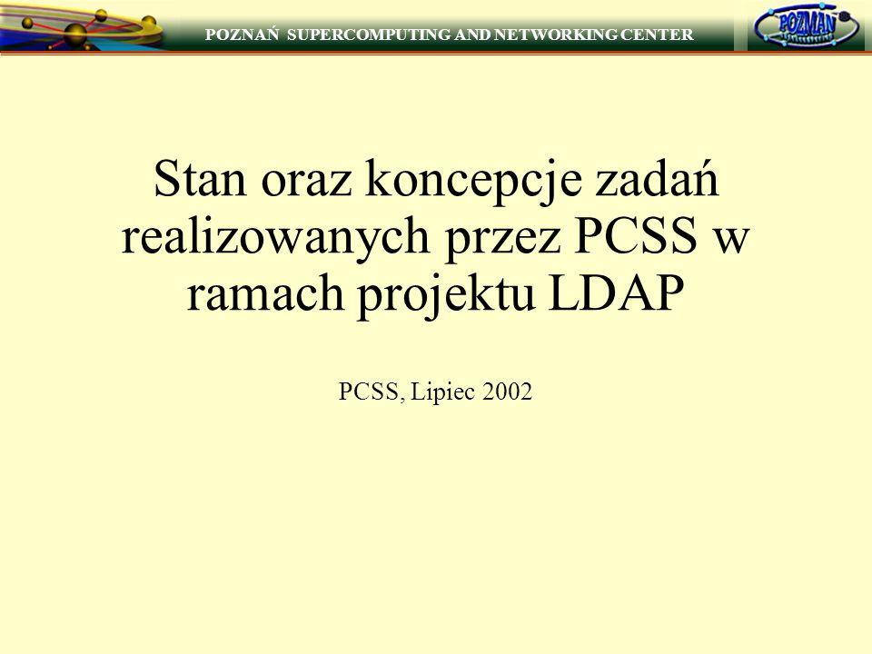 POZNAŃ SUPERCOMPUTING AND NETWORKING CENTER 1 Stan oraz koncepcje zadań realizowanych przez PCSS w ramach projektu LDAP PCSS, Lipiec 2002