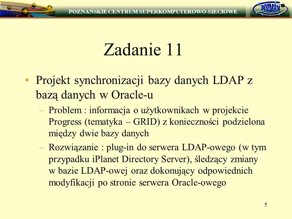 POZNAŃSKIE CENTRUM SUPERKOMPUTEROWO-SIECIOWE 5 Zadanie 11 Projekt synchronizacji bazy danych LDAP z bazą danych w Oracle-u –Problem : informacja o użytkownikach w projekcie Progress (tematyka – GRID) z konieczności podzielona między dwie bazy danych –Rozwiązanie : plug-in do serwera LDAP-owego (w tym przypadku iPlanet Directory Server), śledzący zmiany w bazie LDAP-owej oraz dokonujący odpowiednich modyfikacji po stronie serwera Oracle-owego