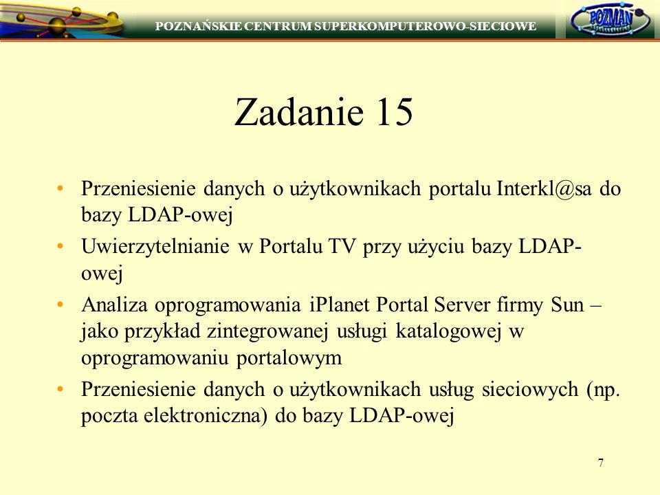 POZNAŃSKIE CENTRUM SUPERKOMPUTEROWO-SIECIOWE 7 Zadanie 15 Przeniesienie danych o użytkownikach portalu Interkl@sa do bazy LDAP-owej Uwierzytelnianie w Portalu TV przy użyciu bazy LDAP- owej Analiza oprogramowania iPlanet Portal Server firmy Sun – jako przykład zintegrowanej usługi katalogowej w oprogramowaniu portalowym Przeniesienie danych o użytkownikach usług sieciowych (np.