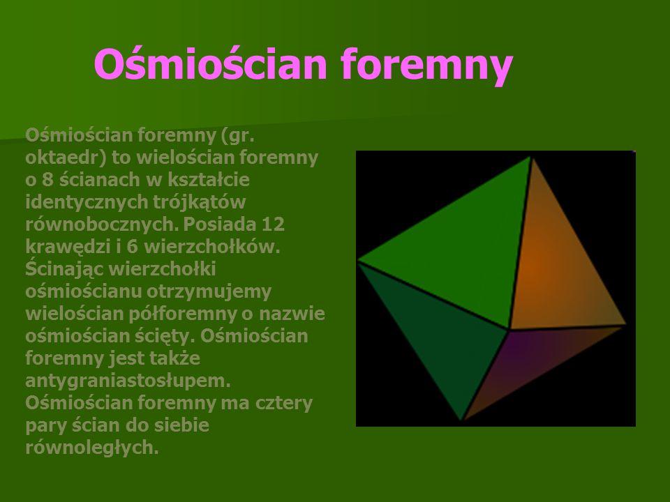 Ośmiościan foremny (gr. oktaedr) to wielościan foremny o 8 ścianach w kształcie identycznych trójkątów równobocznych. Posiada 12 krawędzi i 6 wierzcho