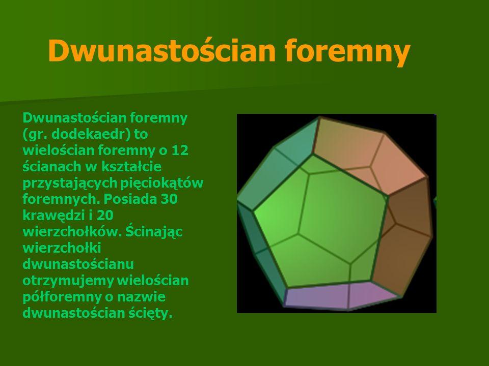 Dwunastościan foremny (gr. dodekaedr) to wielościan foremny o 12 ścianach w kształcie przystających pięciokątów foremnych. Posiada 30 krawędzi i 20 wi
