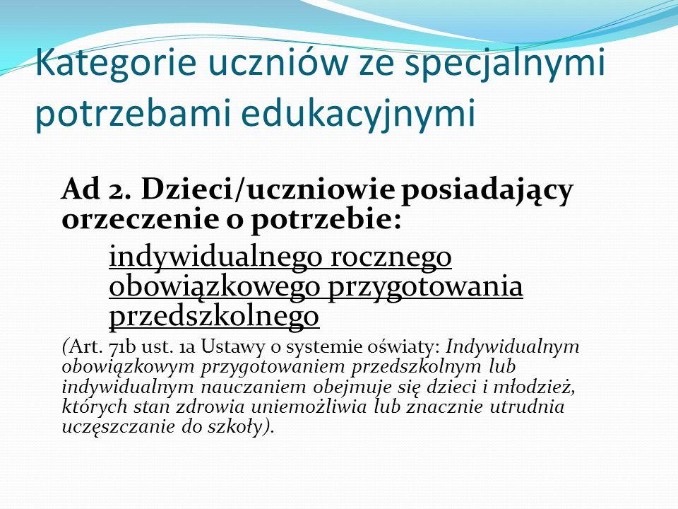 Kategorie uczniów ze specjalnymi potrzebami edukacyjnymi Ad 2. Dzieci/uczniowie posiadający orzeczenie o potrzebie: indywidualnego rocznego obowiązkow