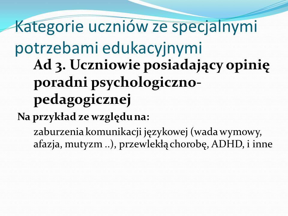 Kategorie uczniów ze specjalnymi potrzebami edukacyjnymi Ad 3. Uczniowie posiadający opinię poradni psychologiczno- pedagogicznej Na przykład ze wzglę