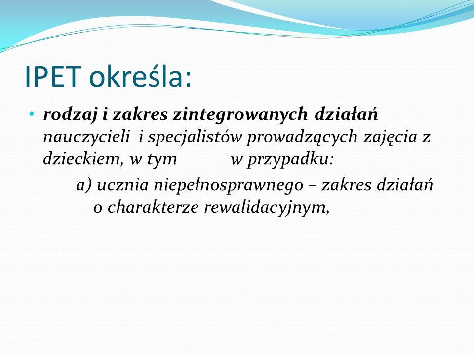 IPET określa: rodzaj i zakres zintegrowanych działań nauczycieli i specjalistów prowadzących zajęcia z dzieckiem, w tym w przypadku: a) ucznia niepełn