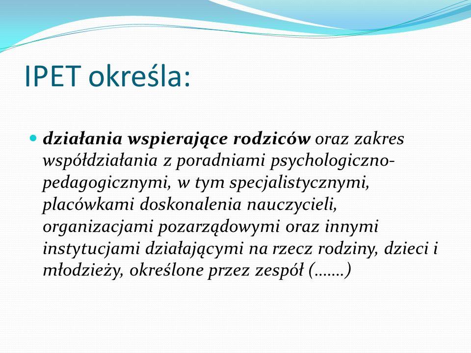 IPET określa: działania wspierające rodziców oraz zakres współdziałania z poradniami psychologiczno- pedagogicznymi, w tym specjalistycznymi, placówka