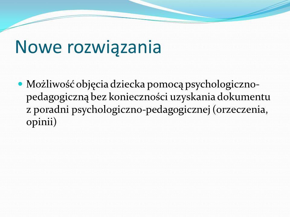 Nowe rozwiązania Możliwość objęcia dziecka pomocą psychologiczno- pedagogiczną bez konieczności uzyskania dokumentu z poradni psychologiczno-pedagogic