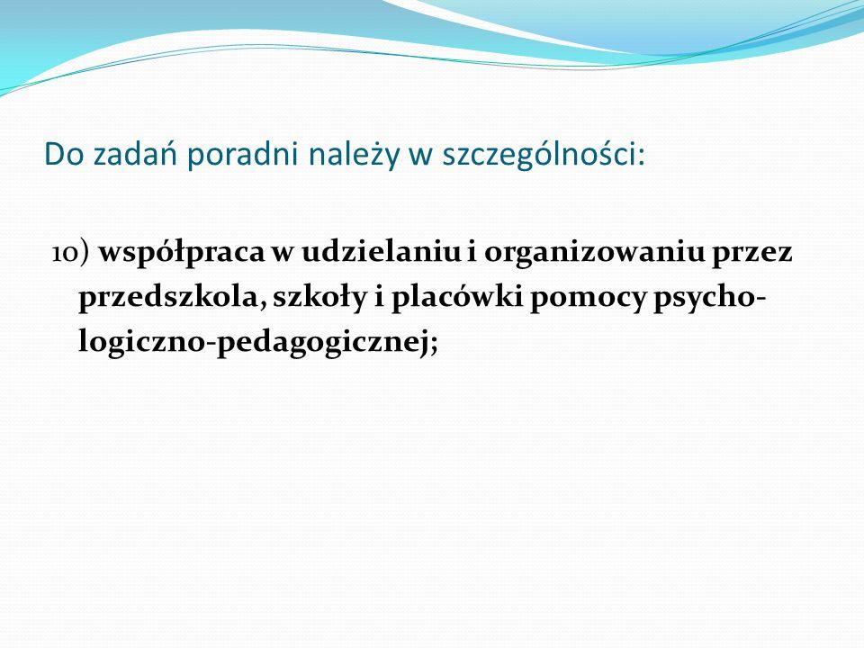 Do zadań poradni należy w szczególności: 10) współpraca w udzielaniu i organizowaniu przez przedszkola, szkoły i placówki pomocy psycho- logiczno-peda