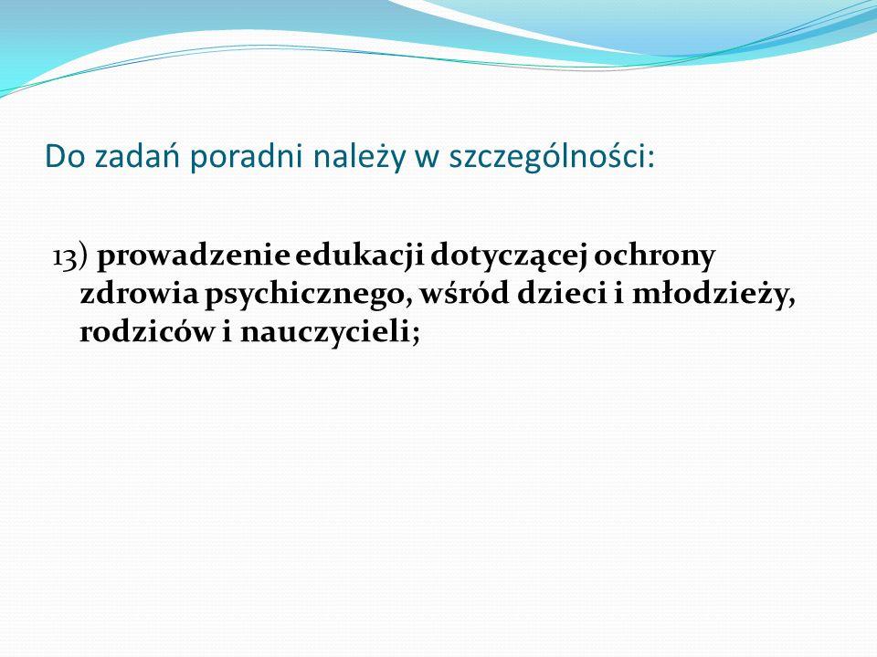 Do zadań poradni należy w szczególności: 13) prowadzenie edukacji dotyczącej ochrony zdrowia psychicznego, wśród dzieci i młodzieży, rodziców i nauczy