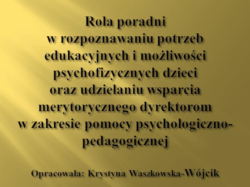 Rola poradni w rozpoznawaniu potrzeb edukacyjnych i możliwości psychofizycznych dzieci oraz udzielaniu wsparcia merytorycznego dyrektorom w zakresie p