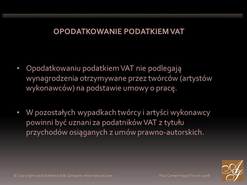 © Copyright 2008 Adamczyk & Company Attorneys at Law Plus Camerimage Forum 2008 OPODATKOWANIE PODATKIEM VAT Opodatkowaniu podatkiem VAT nie podlegają wynagrodzenia otrzymywane przez twórców (artystów wykonawców) na podstawie umowy o pracę.