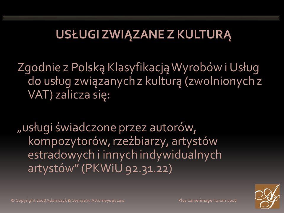 © Copyright 2008 Adamczyk & Company Attorneys at Law Plus Camerimage Forum 2008 USŁUGI ZWIĄZANE Z KULTURĄ Zgodnie z Polską Klasyfikacją Wyrobów i Usług do usług związanych z kulturą (zwolnionych z VAT) zalicza się: usługi świadczone przez autorów, kompozytorów, rzeźbiarzy, artystów estradowych i innych indywidualnych artystów (PKWiU 92.31.22)