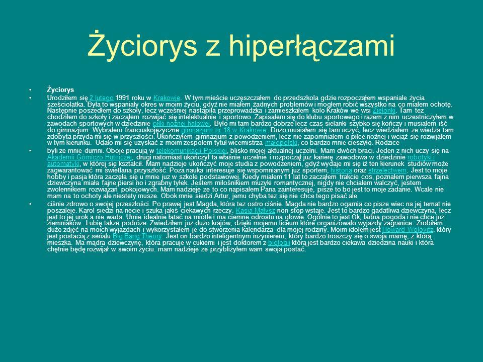 Życiorys z hiperłączami Życiorys Urodziłem się 2 lutego 1991 roku w Krakowie. W tym mieście uczęszczałem do przedszkola gdzie rozpocząłem wspaniale ży