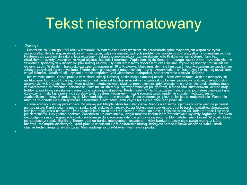 Tekst niesformatowany Życiorys Urodziłem się 2 lutego 1991 roku w Krakowie. W tym mieście uczęszczałem do przedszkola gdzie rozpocząłem wspaniale życi