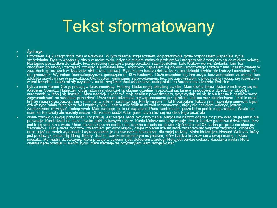 Tekst sformatowany Życiorys Urodziłem się 2 lutego 1991 roku w Krakowie. W tym mieście uczęszczałem do przedszkola gdzie rozpocząłem wspaniale życia s