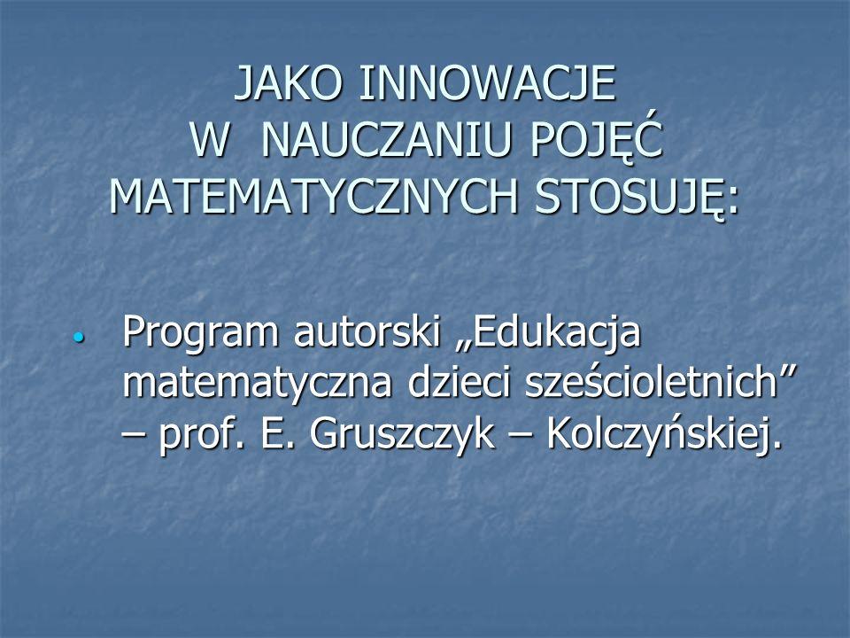 JAKO INNOWACJE W NAUCZANIU POJĘĆ MATEMATYCZNYCH STOSUJĘ: Program autorski Edukacja matematyczna dzieci sześcioletnich – prof.