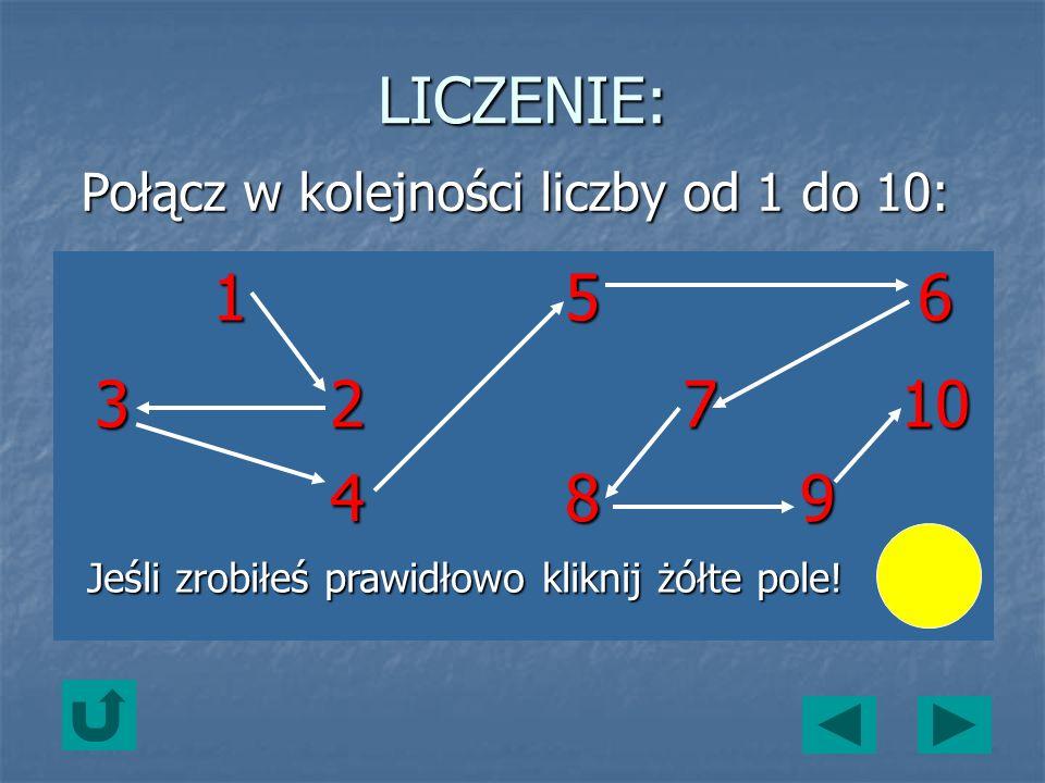 LICZENIE: Połącz w kolejności liczby od 1 do 10: 156 32710 489 Jeśli zrobiłeś prawidłowo kliknij żółte pole!