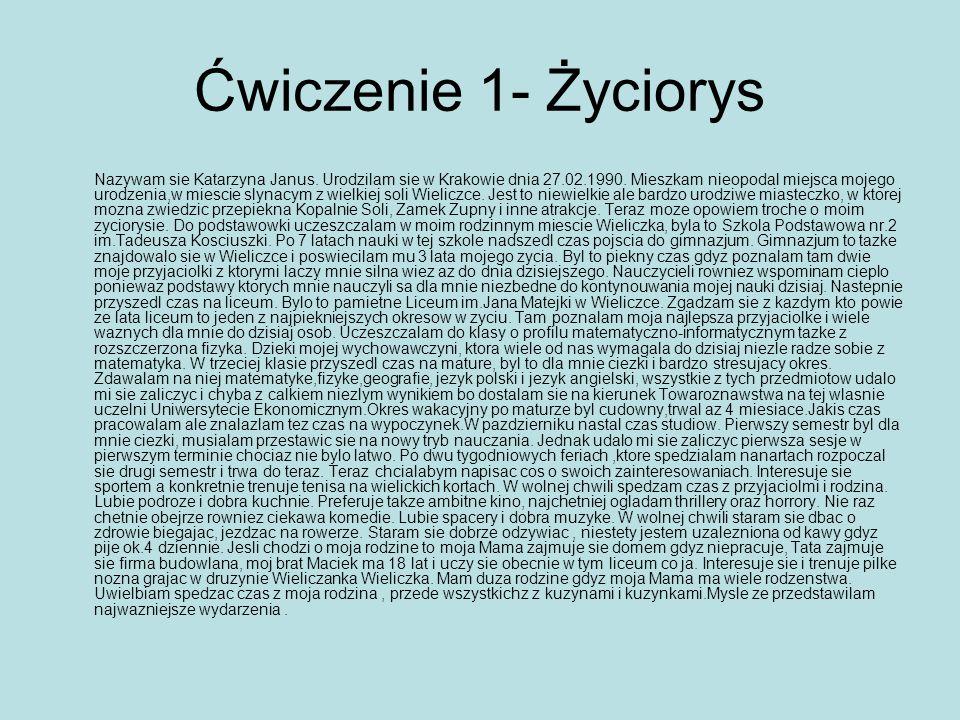 Ćwiczenie 1- Życiorys Nazywam sie Katarzyna Janus. Urodzilam sie w Krakowie dnia 27.02.1990. Mieszkam nieopodal miejsca mojego urodzenia,w miescie sly