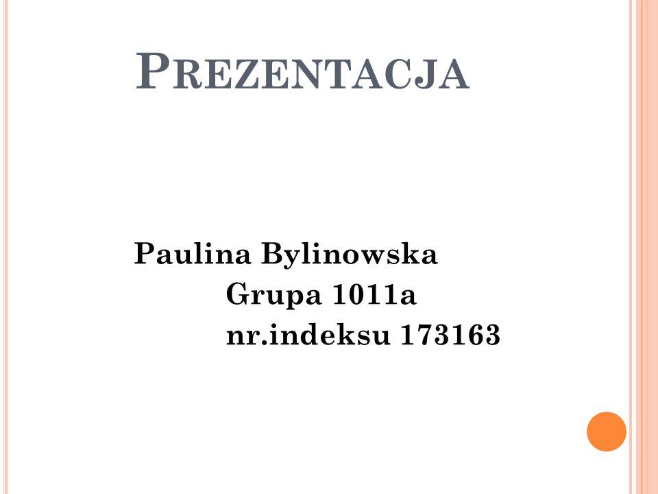 P REZENTACJA Paulina Bylinowska Grupa 1011a nr.indeksu 173163