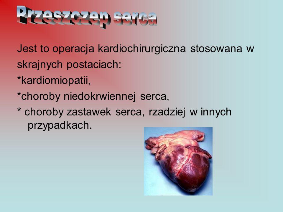 Jest to operacja kardiochirurgiczna stosowana w skrajnych postaciach: *kardiomiopatii, *choroby niedokrwiennej serca, * choroby zastawek serca, rzadzi