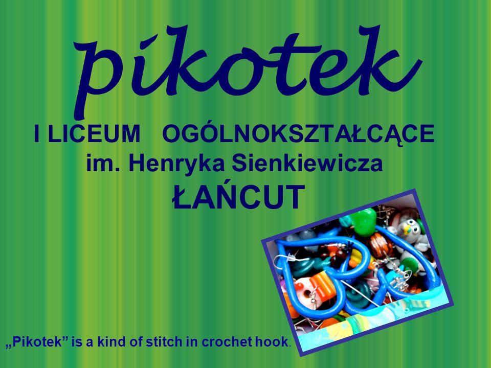 pikotek I LICEUM OGÓLNOKSZTAŁCĄCE im. Henryka Sienkiewicza ŁAŃCUT Pikotek is a kind of stitch in crochet hook.