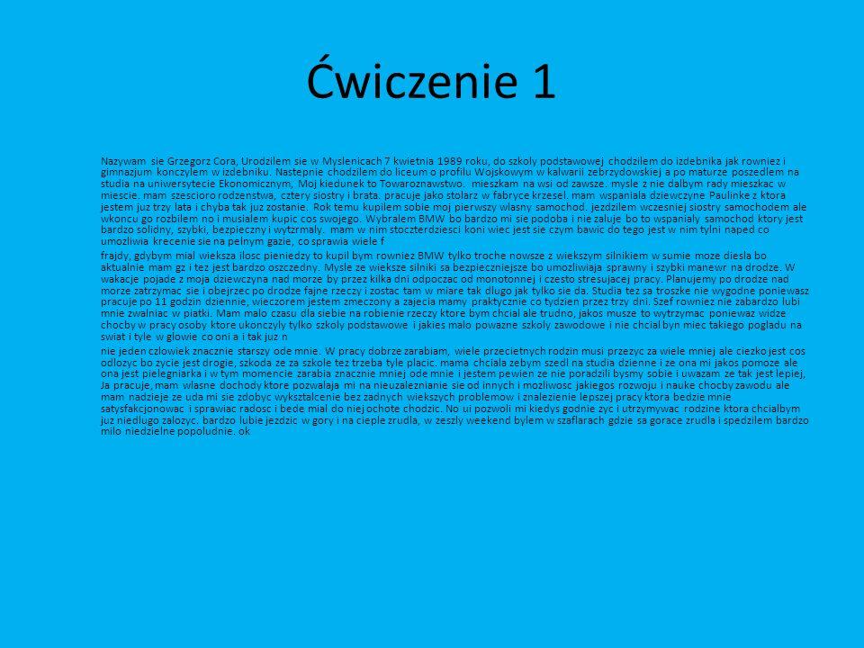 Ćwiczenie 1 Nazywam sie Grzegorz Cora, Urodzilem sie w Myslenicach 7 kwietnia 1989 roku, do szkoly podstawowej chodzilem do izdebnika jak rowniez i gi