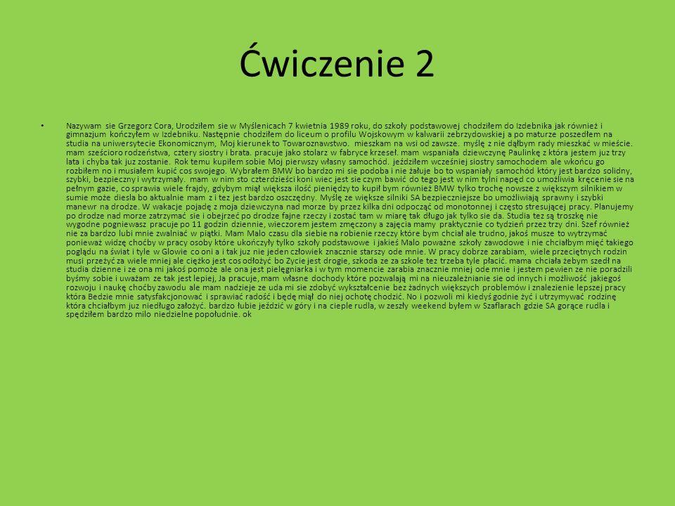 Ćwiczenie 2 Nazywam sie Grzegorz Cora, Urodziłem sie w Myślenicach 7 kwietnia 1989 roku, do szkoły podstawowej chodziłem do Izdebnika jak również i gi