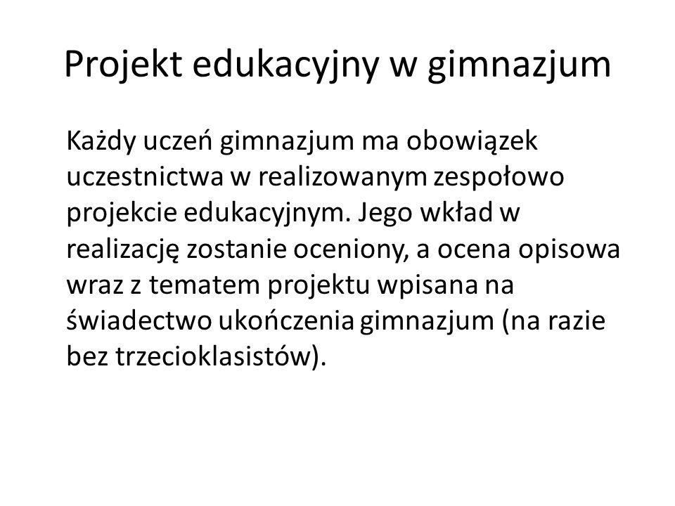 Projekt edukacyjny w gimnazjum Każdy uczeń gimnazjum ma obowiązek uczestnictwa w realizowanym zespołowo projekcie edukacyjnym.