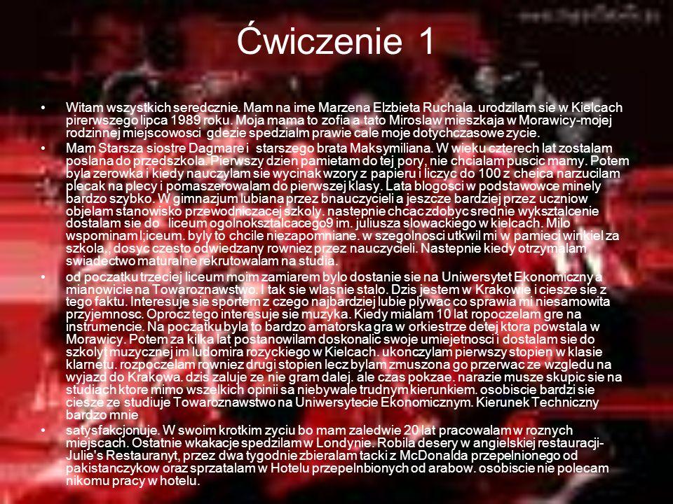 Ćwiczenie 1 Witam wszystkich seredcznie. Mam na ime Marzena Elzbieta Ruchala. urodzilam sie w Kielcach pirerwszego lipca 1989 roku. Moja mama to zofia