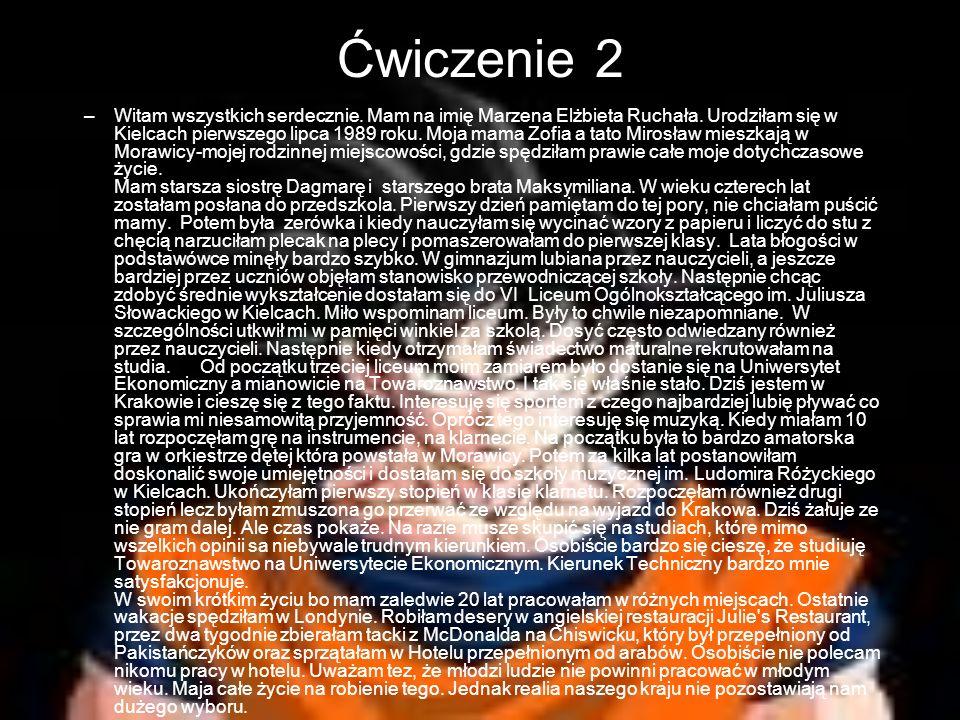 Ćwiczenie 2 –Witam wszystkich serdecznie. Mam na imię Marzena Elżbieta Ruchała. Urodziłam się w Kielcach pierwszego lipca 1989 roku. Moja mama Zofia a