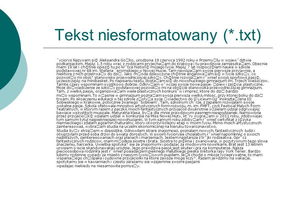 Tekst niesformatowany (*.txt) ˝yciorys Nazywam si© Aleksandra Go˜ko, urodzona 19 czerwca 1992 roku w Przemy˜lu w wojew˘dztwie podkarpackim. MajĄc 1,5