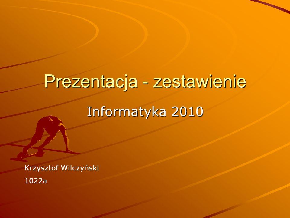 Prezentacja - zestawienie Informatyka 2010 Krzysztof Wilczyński 1022a
